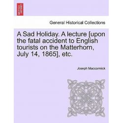 A Sad Holiday. a Lecture [Upon the Fatal Accident to English Tourists on the Matterhorn, July 14, 1865], Etc. by Joseph Maccormick, 9781240929214.