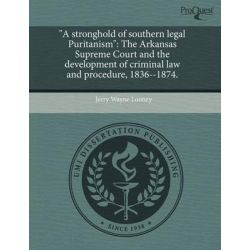 """A Stronghold of Southern Legal Puritanism"", The Arkansas Supreme Court and the Development of Criminal Law and Procedure, 1836--1874. by Jerry Wayne Looney, 9781243485632."
