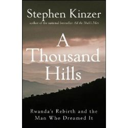 A Thousand Hills, Rwanda's Rebirth and the Man Who Dreamed it by Stephen Kinzer, 9780470120156.