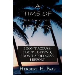 A Time of Breaking Hearts, I Don't Accuse, I Don't Defend, I Don't Apologize, I Report by Herbert H. Paas, 9780738840017.