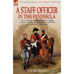 A Staff Officer in the Peninsula, An Officer of the British Staff Corps Cavalry During the Peninsula Campaign of the Napoleonic Wars by E W Buckham, 9781846772511.