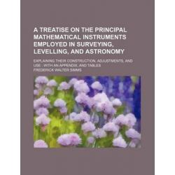 A Treatise on the Principal Mathematical Instruments Employed in Surveying, Levelling, and Astronomy; Explaining Their Construction, Adjustments, and Use with an Appendix, and Tables by Frederick