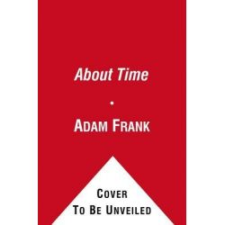 About Time, Cosmology and Culture at the Twilight of the Big Bang by Adam Frank, 9781439169605.