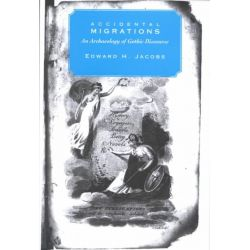 Accidental Migrations, An Archaeology of Gothic Discourse by Edward H. Jacobs, 9780838754290.