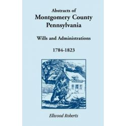 Abstracts of Montgomery County, Pennsylvania Wills 1784-1823 by Ellwood Roberts, 9781585494552.