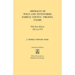 Abstracts of Wills and Inventories, Fairfax County, Virginia, 1742-1801. with Rent Rolls for 1761 and 1774, With Rent Rolls for 1761 and 1774 by J Estelle Stewart King, 9780806308036.