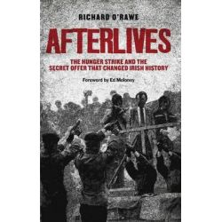 Afterlives, The Hunger Strike and the Secret Offer That Changed Irish History by Richard O'Rawe, 9781843511847.