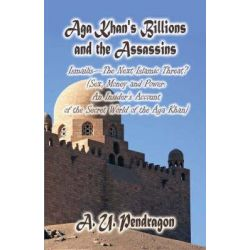 Aga Khan's Billions and the Assassins, Ismailis-The Next Islamic Threat? (Sex, Money and Power: An Insider's Account of the Secret World of the Aga Khan) by A U Pendragon, 9781606107140.