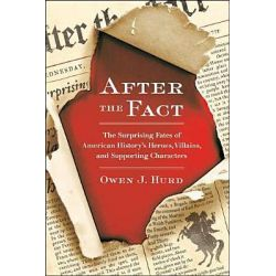 After the Fact, The Surprising Fates of American History's Heroes, Villains, and Supporting Characters by Owen J Hurd, 9780399537530.