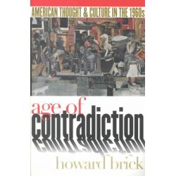 Age of Contradiction, American Thought and Culture in the 1960s by Howard Brick, 9780801487002.