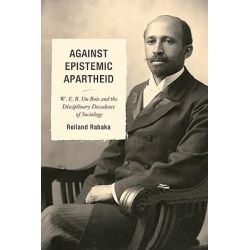 Against Epistemic Apartheid, W.E.B. Du Bois and the Disciplinary Decadence of Sociology by Reiland Rabaka, 9780739145982.