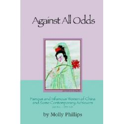 Against All Odds: Famous and Infamous Women of China and Some Contemporary Achievers 220bc: 1995 AD, Famous and Infamous Women of China and Some Contemporary Achievers 220 BC-1995 AD by Molly