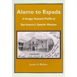Alamo to Espada, A Vintage Postcard Profile of San Antonio's Spanish Missions by Lewis F Fisher, 9781893271159.