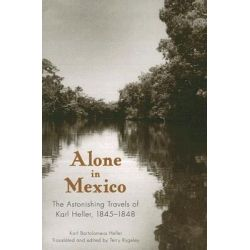 Alone in Mexico, The Astonishing Travels of Karl Heller, 1845-1848 by Karl Bartolomeus Heller, 9780817354565.