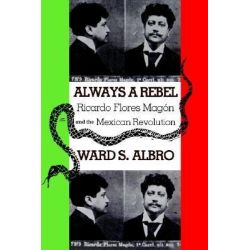 Always a Rebel, Ricardo Flores Magon and the Mexican Revolution by Ward Albro, 9780875652818.
