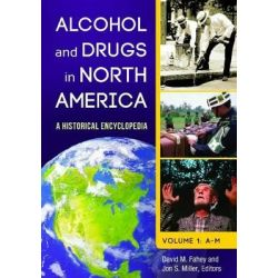 Alcohol and Drugs in North America [2 Volumes], A Historical Encyclopedia by David M. Fahey, 9781598844788.