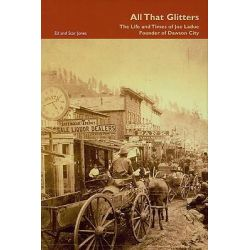 All That Glitters, The Life and Times of Joe Ladue, Founder of Dawson City by Ed Jones, 9780973268393.