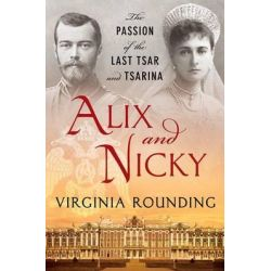 Alix and Nicky, The Passion of the Last Tsar and Tsarina by Virginia Rounding, 9780312381004.