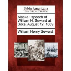 Alaska, Speech of William H. Seward at Sitka, August 12, 1869. by William Henry Seward, 9781275788404.