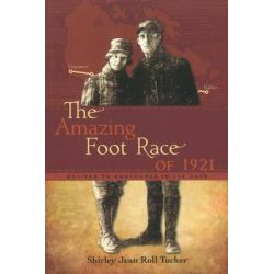 Amazing Foot Race of 1921, Halifax to Vancouver in 134 Days by Shirley Jean Roll Tucker, 9781926936055.