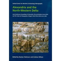 Alexandria and the North-western Delta, Joint Conference Proceedings of Alexandria: City and Harbour (Oxford 2004) and the Trade and Topography of Egypt's North-West Delta: 8th Century BC to 8th