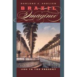 Brazil Imagined, 1500 to the Present by Darlene J. Sadlier, 9780292718579.