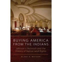 Buying America from the Indians Hohnson V. McIntosh and the History of Native Land Rights, Johnson v. McIntosh and the History of Native Land Rights by B. A. Watson, 9780806142449.