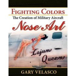 Fighting Colors, The Creation of Military Aircraft Nose Art by Gary Velasco, 9781596527584.