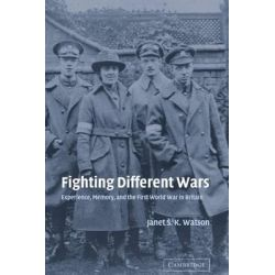 Fighting Different Wars, Experience, Memory, and the First World War in Britain by Janet S.K. Watson, 9780521831536.