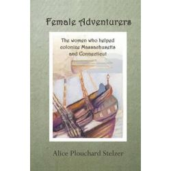 Female Adventurers, The Women Who Helped Colonize Massachusetts and Connecticut by Alice Plouchard Stelzer, 9781939166210.