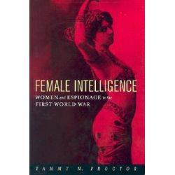 Female Intelligence, Women and Espionage in the First World War by Tammy M. Proctor, 9780814766934.