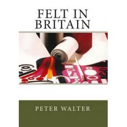 Felt in Britain, A Focus on the British Felt Industry by MR Peter Walter, 9781490923833.