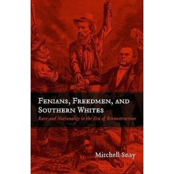Fenians, Freedmen, and Southern Whites, Race and Nationality in the Era of Reconstruction by Mitchell Snay, 9780807137161.