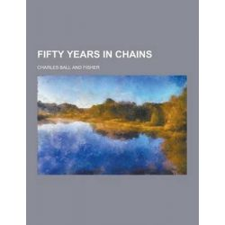 Fifty Years in Chains by Charles Ball, 9781230355559.