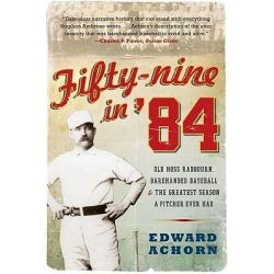 Fifty-Nine in '84, Old Hoss Radbourn, Barehanded Baseball, and the Greatest Season a Pitcher Ever Had by Edward Achorn, 9780061825873.