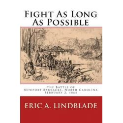 Fight as Long as Possible, The Battle of Newport Barracks, North Carolina, February 2, 1864 by Eric A Lindblade, 9780982527535.