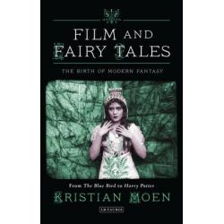 Film and Fairy Tales, The Birth of Modern Fantasy by Kristian Moen, 9781780762517.