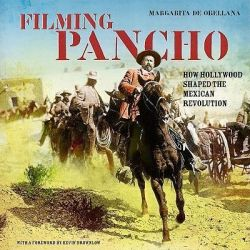 Filming Pancho, How Hollywood Shaped the Mexican Revolution by Margarita De Orellana, 9781859843482.