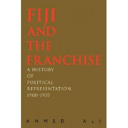 Fiji and the Franchise, A History of Political Representation, 1900-1937 by Ahmed Ali, 9780595692217.