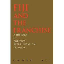 Fiji and the Franchise, A History of Political Representation, 1900-1937 by Ahmed Ali, 9780595450213.