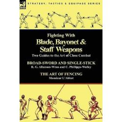 Fighting with Blade, Bayonet & Staff Weapons, Two Guides to the Art of Close Combat by R G Allanson-Winn, 9780857063892.