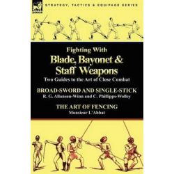 Fighting with Blade, Bayonet & Staff Weapons, Two Guides to the Art of Close Combat by R G Allanson-Winn, 9780857063908.