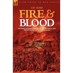 Fire & Blood, The Burning of Washington & the Battle of New Orleans, 1814, Through the Eyes of a Young British Soldier by G R Gleig, 9781846771613.