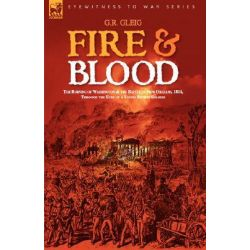 Fire & Blood, The Burning of Washington & the Battle of New Orleans, 1814, Through the Eyes of a Young British Soldier by G R Gleig, 9781846771637.