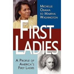 First Ladies, A Profile of America's First Ladies; Michelle Obama to Martha Washington by Stacie Vander Pol, 9780982375624.
