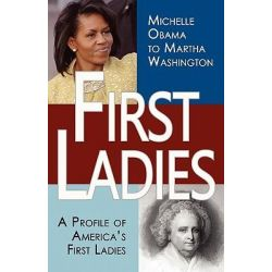 First Ladies, A Profile of America's First Ladies; Michelle Obama to Martha Washington by Stacie Vander Pol, 9781453696804.