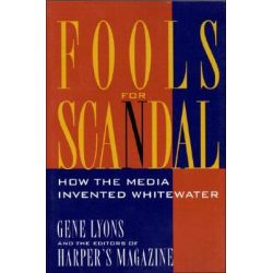 Fools for Scandal, How the Media Invented Whitewater by Gene Lyons, 9781879957527.