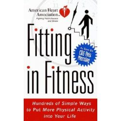Fitting in Fitness, Hundreds of Simple Ways to Put More Physical Activity into Your Life by American Heart Association, 9780812929119.