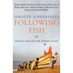 Following Fish, Travels Around the Indian Coast by Samanth Subramanian, 9780857896032.