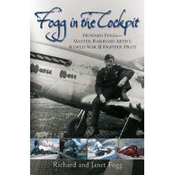 Fogg In The Cockpit, Master Railroad Artist, World War II Fighter Ace by Richard P. Fogg, 9781612000046.